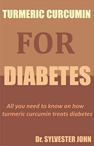 TURMERIC CURCUMIN FOR DIABETES: All you need to know on how turmeric curcumin treats diabetes (English Edition)
