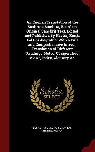 An English Translation of the Sushruta Samhita, Based on Original Sanskrit Text. Edited and Published by Kaviraj Kunja Lal Bhishagratna. With a Full ... Notes, Comperative Views, Index, Glossary An