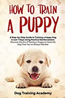 How to Train a Puppy: A Step-by-Step Guide to Train a Happy Dog in Just 7 Days Using Positive Reinforcement Discover the Art of Raising a Puppy to Have the Dog That You've Always Wanted