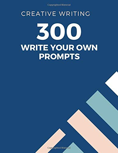 CREATIVE WRITING: 300 WRITE YOUR OWN PROMPTS -: 300 blank creative writing prompts for you to write your own stories