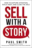 Sell with a Story: How to Capture Attention, Build Trust, and Close the Sale - Paul Smith