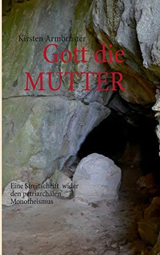 Gott die MUTTER: Eine Streitschrift wider den patriarchalen Monotheismus