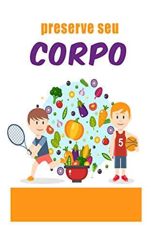 preserve seu corpo: : tudo que você precisa saber para ter um corpo saudável com os alimentos certos (Portuguese Edition)