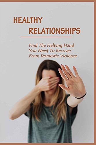 Healthy Relationships: Find The Helping Hand You Need To Recover From Domestic Violence: Letting Go Of Guilt And Shame (English Edition)
