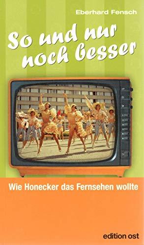 So und nur noch besser. Wie Honecker das Fernsehen wollte (Edition Ost)