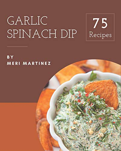 75 Garlic Spinach Dip Recipes: Happiness is When You Have a Garlic Spinach Dip Cookbook!