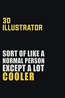 3D illustrator Sort Of Like A Normal Person Except A Lot Cooler: Career journal, notebook and writing journal for encouraging men, women and kids. A framework for building your career.
