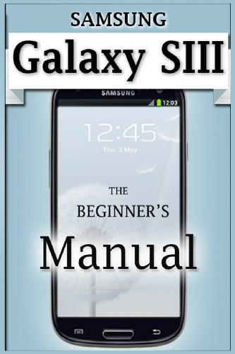 Samsung Galaxy S3 Manual: The Beginners Users Guide to the G