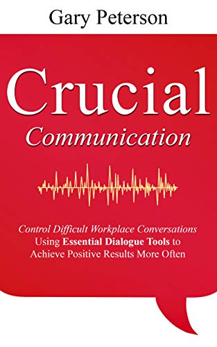 Crucial Communication: Control Difficult Workplace Conversations Using Essential Dialogue Tools to Achieve Positive Results More Often (English Edition)
