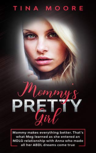 Mommy's Pretty Girl: Mommy makes everything better. That's what Meg learned as she entered an MDLG relationship with Anna who made all her ABDL dreams come true