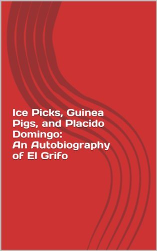 Ice Picks, Guinea Pigs, and Placido Domingo: An Autobiography of El Grifo (English Edition)