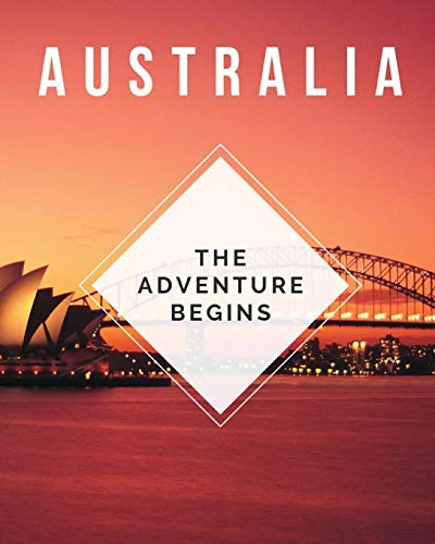 Australia - The Adventure Begins: Trip Planner & Travel Diary Journal Notebook To Plan Your Next Vacation In Detail Including Itinerary, Checklists, Calendar, Flight, Hotels & more