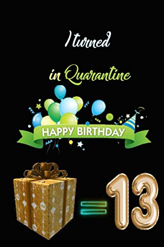 I TURNED 13 IN QUARANTINE: Funny Quarantine Birthday Gift for kids, Gift Best Wishes, Great alternative to a card , netbook- journal 6/9 - 120 pages