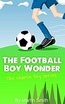 The Football Boy Wonder: (Football book for kids 7-13) (The Charlie Fry Series 1) by [Martin Smith, Mark Newnham, Samantha Boniface, Tom Smith]