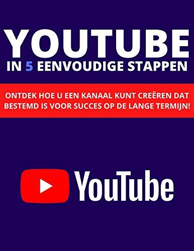 YOUTUBE IN 5 EENVOUDIGE STAPPEN: ONTDEK HOE U EEN KANAAL KUNT CREËREN DAT BESTEMD IS VOOR SUCCES OP DE LANGE TERMIJN! (Dutch Edition)