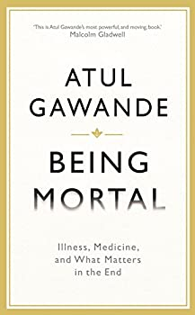 Being Mortal Illness Medicine and What Matters in the End