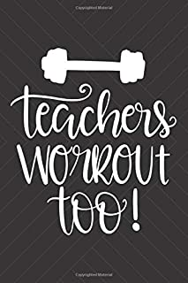 Teachers Workout Too!: Funny Workout Log Book Exercise Journal Weight Training Gym Diary Cardio Bodybuilding Crossfit Lifting Fitness Planner For Teachers Track Your Progress