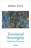 Territorial Sovereignty: A Philosophical Exploration (Oxford Political Theory)