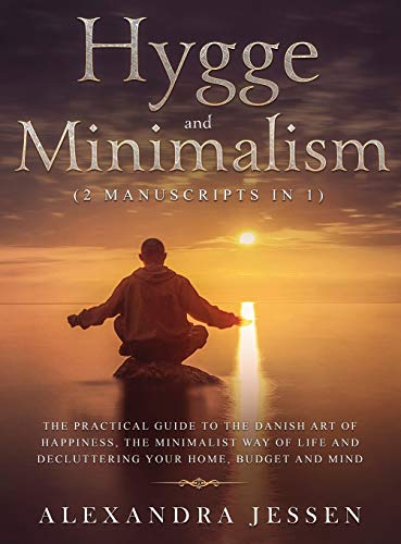 Hygge and Minimalism (2 Manuscripts in 1) The Practical Guide to The Danish Art of Happiness, The Minimalist way of Life and Decluttering your Home, ... The Minimalist way of Life and Declut