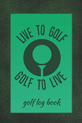 Live To Golf Golf To Live Golf Log Book: Club Yardage Chart, Golfing Handicap and Stats Log Book, Progress Tracker Journal, Scorecard, Gift for Golfer, 6 x 9 inches, 120 pages