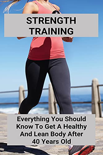 Strength Training: Everything You Should Know To Get A Healthy And Lean Body After 40 Years Old: Bodyweight Strength Training (English Edition)