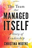 The Team that Managed Itself: A Story of Leadership - Christina Wodtke