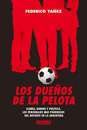 Los dueños de la pelota: Clubes, dinero y política. Los personajes más poderosos del deporte en la Argentina