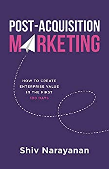 Post-Acquisition Marketing: How to Create Enterprise Value in the First 100 Days by [Shiv Narayanan]
