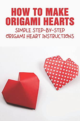 How To Make Origami Hearts: Simple Step-By-Step Origami Heart Instructions: Learn To Make Unique Origami Heart
