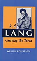 K.D. Lang: Carrying the Torch : A Biography (Candadian Biography Series)
