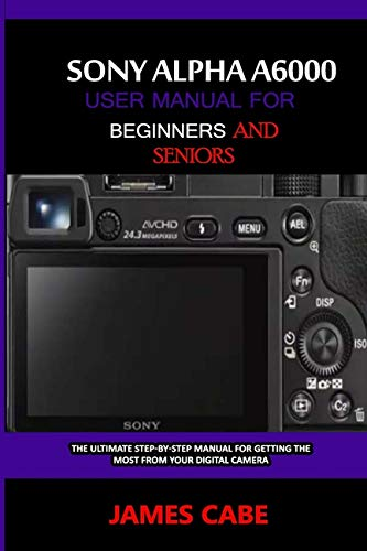Sony Alpha A6000 User Manual for Beginners and Seniors: The Ultimate Step-by-Step...