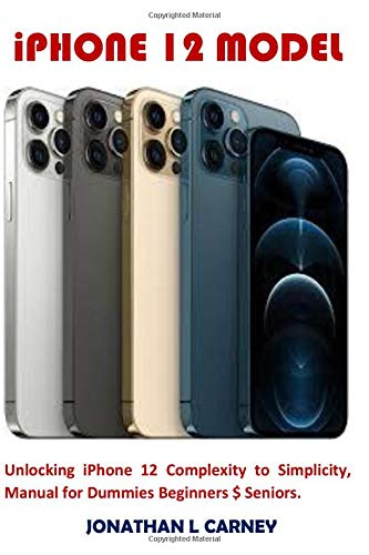 iPHONE 12 MODEL: Unlocking iPhone 12 Complexity to Simplicity, Manual for Dummies Beginners $ Seniors.
