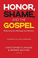 Honor, Shame, and the Gospel: Reframing Our Message and Ministry