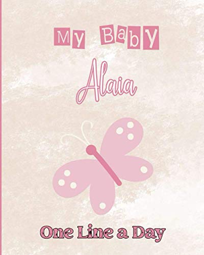 My Baby Alaia One Line A Day: Four Year Memory Journal Diary for New Mom and Dads, Lovers, Children, Family and Beloved One. Lovely Butterfly Cover design, Alaia personalized gift idea