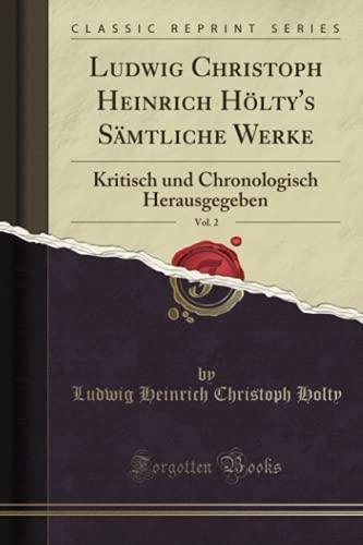 Ludwig Christoph Heinrich Hölty's Sämtliche Werke, Vol. 2 (Classic Reprint): Kritisch und Chronologisch Herausgegeben