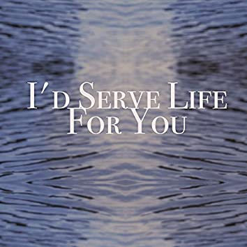 I'd serve life for you