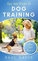Tips and Tricks to Dog Training A How-To Set of Tips and Techniques for Different Species of Dogs: Based on Real Experiences and Cases