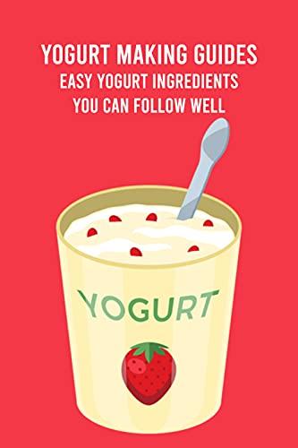 Yogurt Making Guides: Easy Yogurt Ingredients You Can Follow Well: Yogurt Cooking Ideas (English Edition)