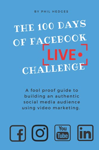 The 100 Days of Facebook Live Challenge: A fool proof guide to build an authentic social media audience using video marketing