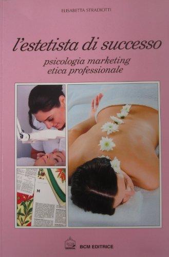 L'estetista di Successo: Psicologia marketing etica professionale