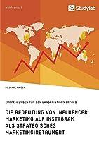Die Bedeutung von Influencer Marketing auf Instagram als strategisches Marketinginstrument. Empfehlungen fuer den langfristigen Erfolg