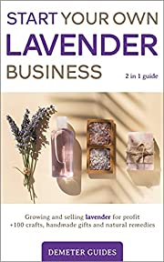 START YOUR OWN LAVENDER BUSINESS: 2 in 1 guide - growing and selling lavender for profit +100 crafts, handmade gifts and natural remedies