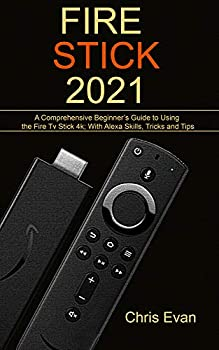 FIRE STICK 2021  A Comprehensive Beginner's Guide to Using the Fire TV Stick 4k  With Alexa Skills Tricks and Tips