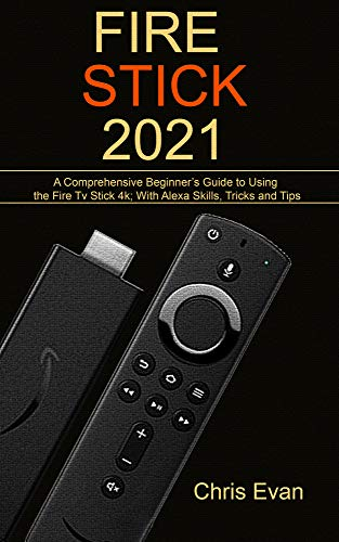 FIRE STICK 2021: A Comprehensive Beginner's Guide to Using the Fire TV Stick 4k; With Alexa Skills, Tricks and Tips (English Edition)