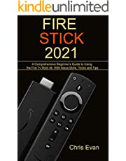FIRE STICK 2021: A Comprehensive Beginner's Guide to Using the Fire TV Stick 4k; With Alexa Skills, Tricks and Tips
