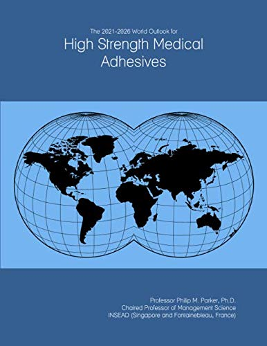 The 2021-2026 World Outlook for High Strength Medical Adhesives