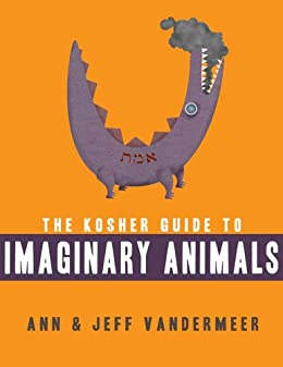The Kosher Guide to Imaginary Animals by [Ann VanderMeer, Jeff VanderMeer]