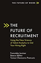 The Future of Recruitment: Using the New Science of Talent Analytics to Get Your Hiring Right (The Future of Work)