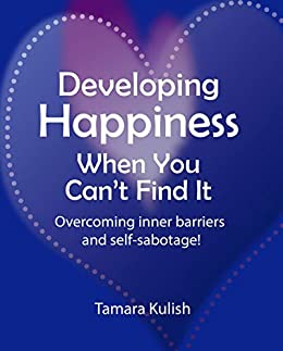 Developing Happiness When You Can't Find It: Overcoming the inner barriers and self-sabotage! by [Tamara Kulish]
