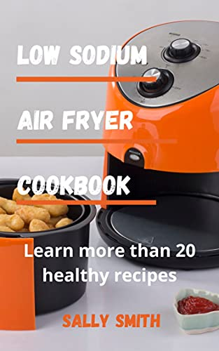 LOW SODIUM AIR FRYER COOKBOOK : Learn more than 20 healthy recipes (English Edition)